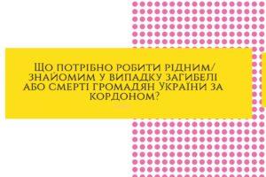 Що потрібно робити рідним/знайомим у випадку загибелі або смерті громадян України за кордоном?